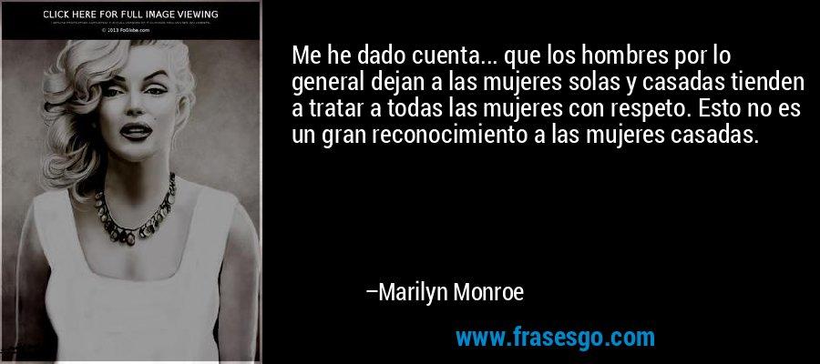 Me he dado cuenta... que los hombres por lo general dejan a las mujeres solas y casadas tienden a tratar a todas las mujeres con respeto. Esto no es un gran reconocimiento a las mujeres casadas. – Marilyn Monroe
