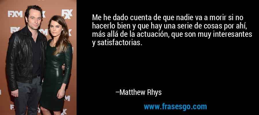 Me he dado cuenta de que nadie va a morir si no hacerlo bien y que hay una serie de cosas por ahí, más allá de la actuación, que son muy interesantes y satisfactorias. – Matthew Rhys