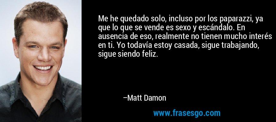 Me he quedado solo, incluso por los paparazzi, ya que lo que se vende es sexo y escándalo. En ausencia de eso, realmente no tienen mucho interés en ti. Yo todavía estoy casada, sigue trabajando, sigue siendo feliz. – Matt Damon