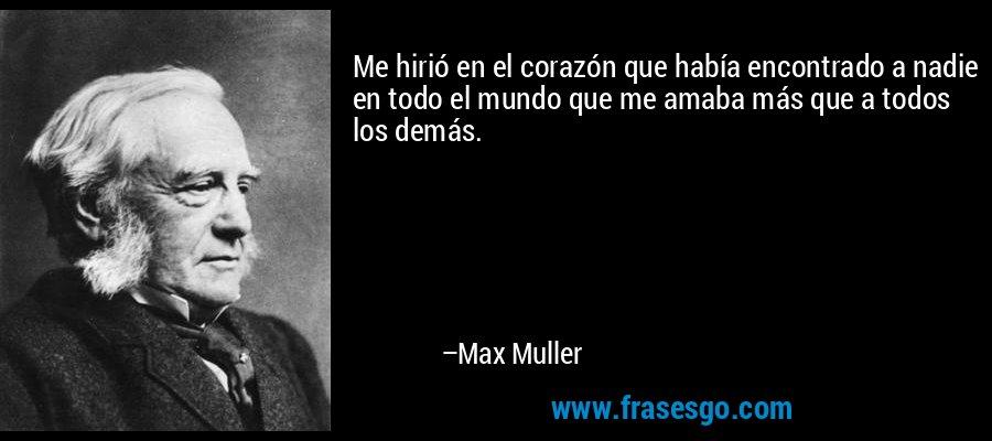 Me hirió en el corazón que había encontrado a nadie en todo el mundo que me amaba más que a todos los demás. – Max Muller