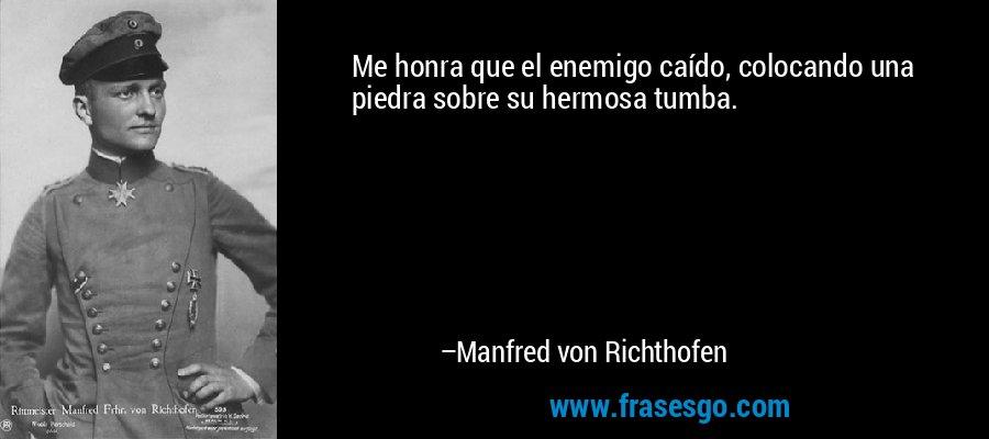 Me honra que el enemigo caído, colocando una piedra sobre su hermosa tumba. – Manfred von Richthofen