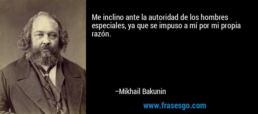 Me inclino ante la autoridad de los hombres especiales, ya que se impuso a mí por mi propia razón. – Mikhail Bakunin
