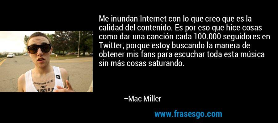 Me inundan Internet con lo que creo que es la calidad del contenido. Es por eso que hice cosas como dar una canción cada 100.000 seguidores en Twitter, porque estoy buscando la manera de obtener mis fans para escuchar toda esta música sin más cosas saturando. – Mac Miller