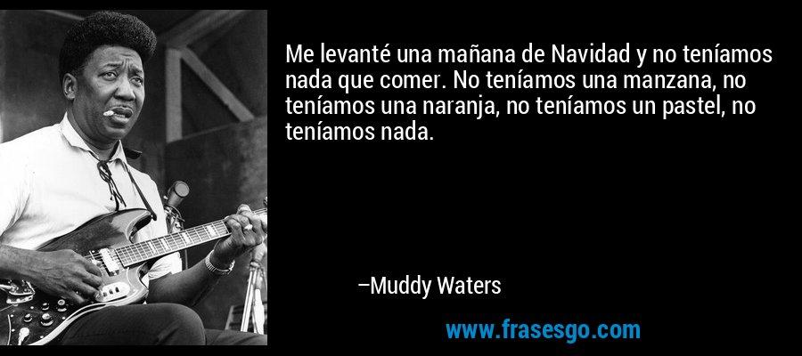 Me levanté una mañana de Navidad y no teníamos nada que comer. No teníamos una manzana, no teníamos una naranja, no teníamos un pastel, no teníamos nada. – Muddy Waters
