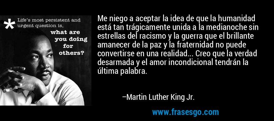 Me niego a aceptar la idea de que la humanidad está tan trágicamente unida a la medianoche sin estrellas del racismo y la guerra que el brillante amanecer de la paz y la fraternidad no puede convertirse en una realidad... Creo que la verdad desarmada y el amor incondicional tendrán la última palabra. – Martin Luther King Jr.