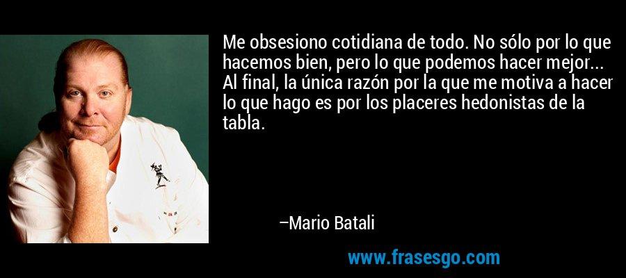 Me obsesiono cotidiana de todo. No sólo por lo que hacemos bien, pero lo que podemos hacer mejor... Al final, la única razón por la que me motiva a hacer lo que hago es por los placeres hedonistas de la tabla. – Mario Batali