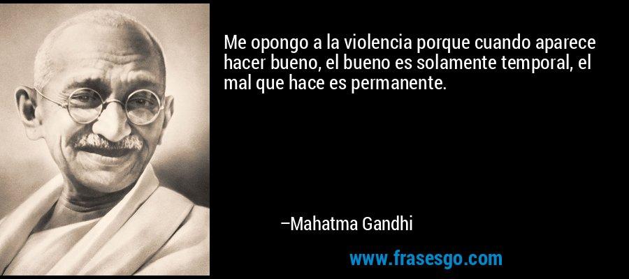 Me opongo a la violencia porque cuando aparece hacer bueno, el bueno es solamente temporal, el mal que hace es permanente. – Mahatma Gandhi