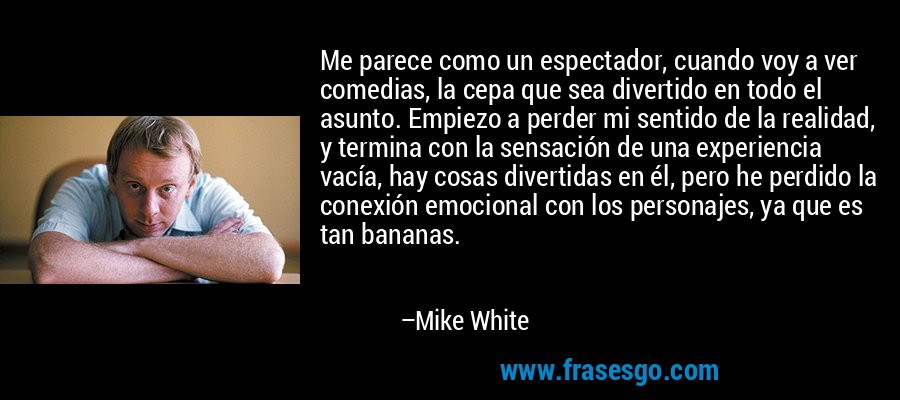 Me parece como un espectador, cuando voy a ver comedias, la cepa que sea divertido en todo el asunto. Empiezo a perder mi sentido de la realidad, y termina con la sensación de una experiencia vacía, hay cosas divertidas en él, pero he perdido la conexión emocional con los personajes, ya que es tan bananas. – Mike White