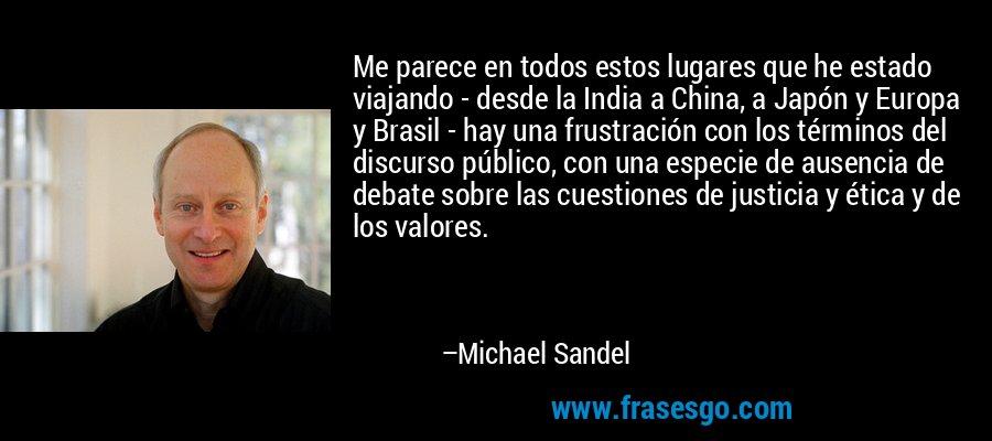 Me parece en todos estos lugares que he estado viajando - desde la India a China, a Japón y Europa y Brasil - hay una frustración con los términos del discurso público, con una especie de ausencia de debate sobre las cuestiones de justicia y ética y de los valores. – Michael Sandel