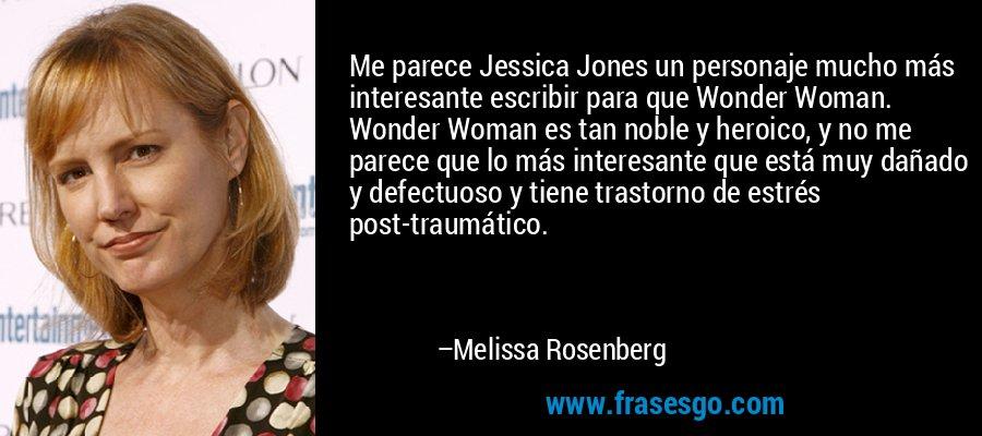 Me parece Jessica Jones un personaje mucho más interesante escribir para que Wonder Woman. Wonder Woman es tan noble y heroico, y no me parece que lo más interesante que está muy dañado y defectuoso y tiene trastorno de estrés post-traumático. – Melissa Rosenberg