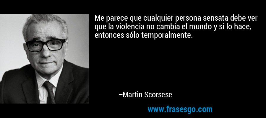 Me parece que cualquier persona sensata debe ver que la violencia no cambia el mundo y si lo hace, entonces sólo temporalmente. – Martin Scorsese