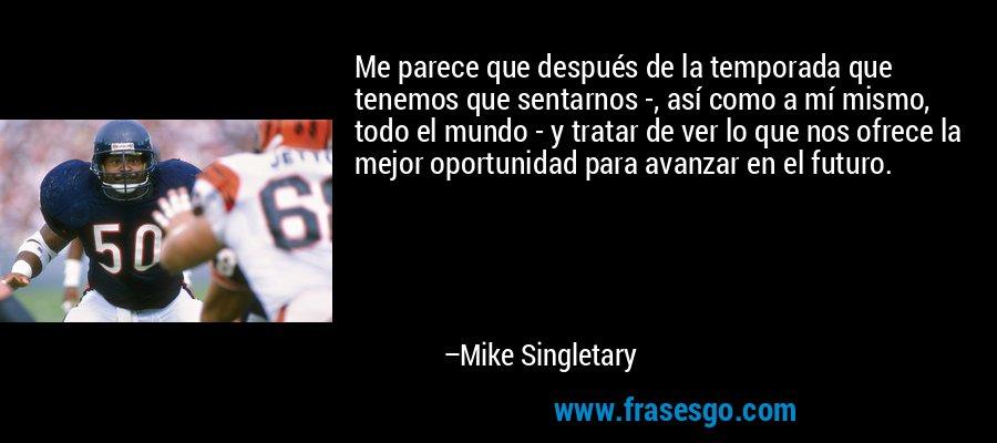 Me parece que después de la temporada que tenemos que sentarnos -, así como a mí mismo, todo el mundo - y tratar de ver lo que nos ofrece la mejor oportunidad para avanzar en el futuro. – Mike Singletary