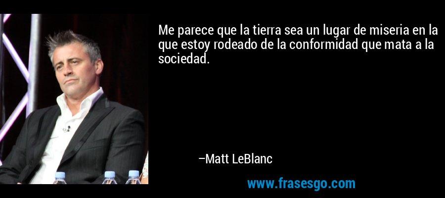 Me parece que la tierra sea un lugar de miseria en la que estoy rodeado de la conformidad que mata a la sociedad. – Matt LeBlanc