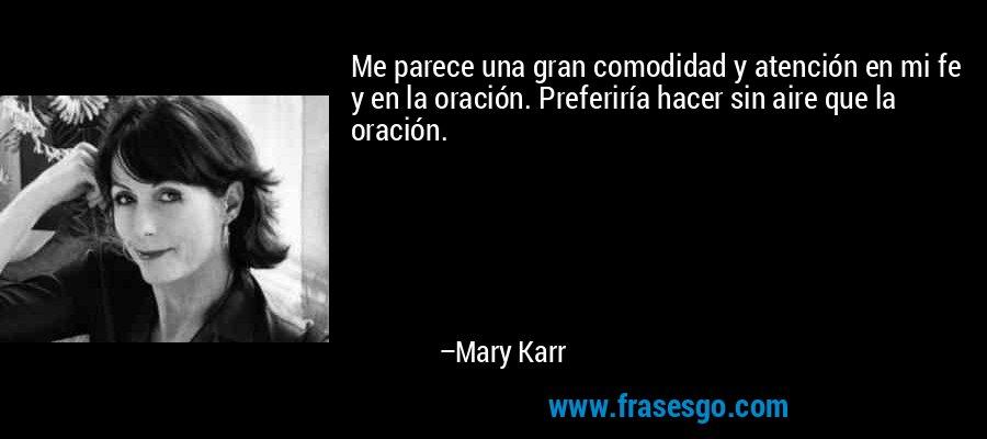 Me parece una gran comodidad y atención en mi fe y en la oración. Preferiría hacer sin aire que la oración. – Mary Karr