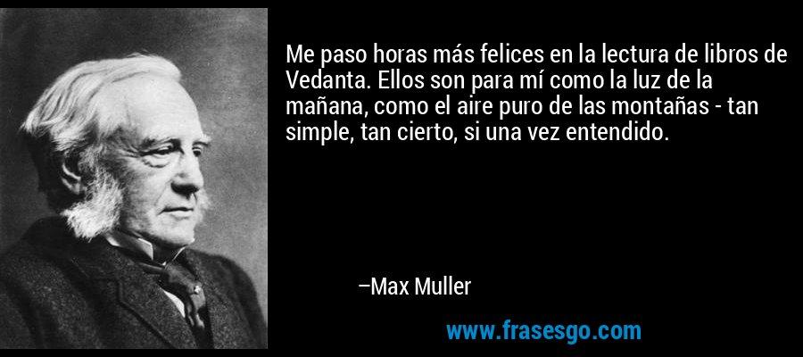 Me paso horas más felices en la lectura de libros de Vedanta. Ellos son para mí como la luz de la mañana, como el aire puro de las montañas - tan simple, tan cierto, si una vez entendido. – Max Muller