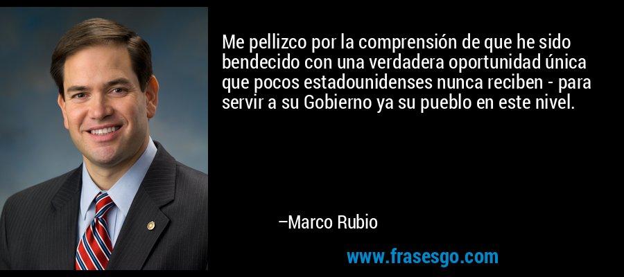 Me pellizco por la comprensión de que he sido bendecido con una verdadera oportunidad única que pocos estadounidenses nunca reciben - para servir a su Gobierno ya su pueblo en este nivel. – Marco Rubio