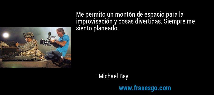 Me permito un montón de espacio para la improvisación y cosas divertidas. Siempre me siento planeado. – Michael Bay