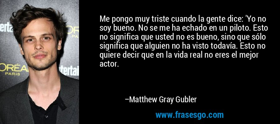 Me pongo muy triste cuando la gente dice: 'Yo no soy bueno. No se me ha echado en un piloto. Esto no significa que usted no es bueno, sino que sólo significa que alguien no ha visto todavía. Esto no quiere decir que en la vida real no eres el mejor actor. – Matthew Gray Gubler