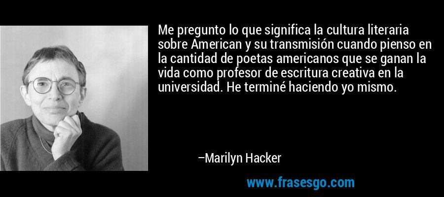 Me pregunto lo que significa la cultura literaria sobre American y su transmisión cuando pienso en la cantidad de poetas americanos que se ganan la vida como profesor de escritura creativa en la universidad. He terminé haciendo yo mismo. – Marilyn Hacker