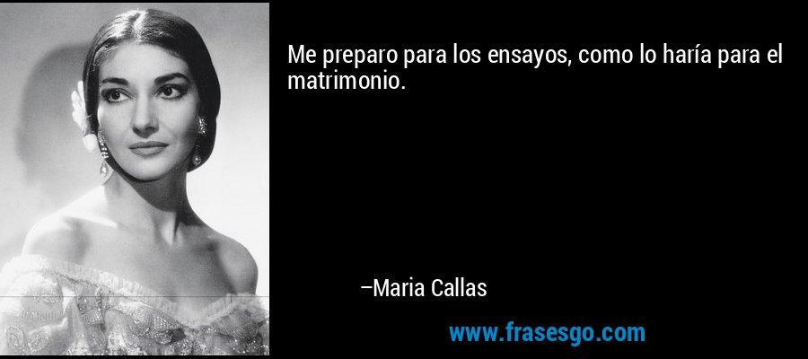 Me preparo para los ensayos, como lo haría para el matrimonio. – Maria Callas