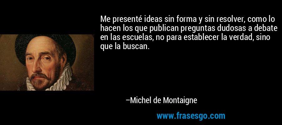 Me presenté ideas sin forma y sin resolver, como lo hacen los que publican preguntas dudosas a debate en las escuelas, no para establecer la verdad, sino que la buscan. – Michel de Montaigne