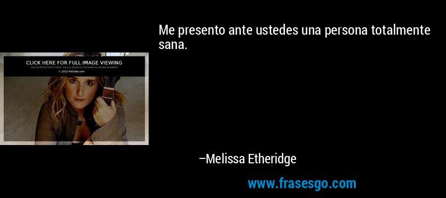 Me presento ante ustedes una persona totalmente sana. – Melissa Etheridge