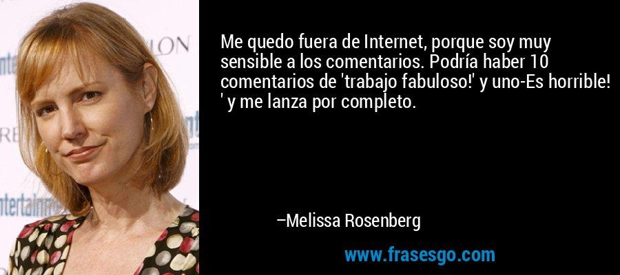 Me quedo fuera de Internet, porque soy muy sensible a los comentarios. Podría haber 10 comentarios de 'trabajo fabuloso!' y uno-Es horrible! ' y me lanza por completo. – Melissa Rosenberg