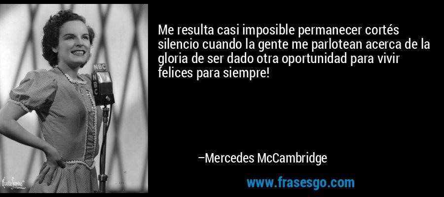 Me resulta casi imposible permanecer cortés silencio cuando la gente me parlotean acerca de la gloria de ser dado otra oportunidad para vivir felices para siempre! – Mercedes McCambridge