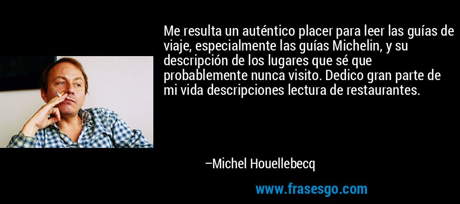 Me resulta un auténtico placer para leer las guías de viaje, especialmente las guías Michelin, y su descripción de los lugares que sé que probablemente nunca visito. Dedico gran parte de mi vida descripciones lectura de restaurantes. – Michel Houellebecq