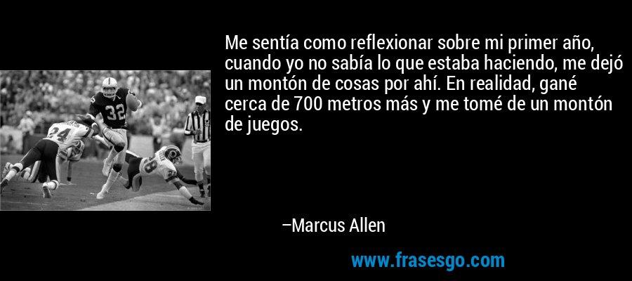 Me sentía como reflexionar sobre mi primer año, cuando yo no sabía lo que estaba haciendo, me dejó un montón de cosas por ahí. En realidad, gané cerca de 700 metros más y me tomé de un montón de juegos. – Marcus Allen