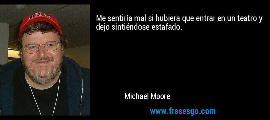 Me sentiría mal si hubiera que entrar en un teatro y dejo sintiéndose estafado. – Michael Moore