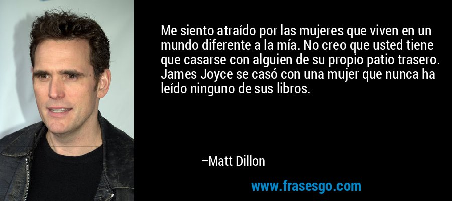Me siento atraído por las mujeres que viven en un mundo diferente a la mía. No creo que usted tiene que casarse con alguien de su propio patio trasero. James Joyce se casó con una mujer que nunca ha leído ninguno de sus libros. – Matt Dillon