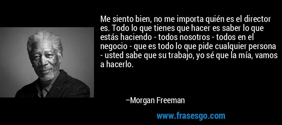 Me siento bien, no me importa quién es el director es. Todo lo que tienes que hacer es saber lo que estás haciendo - todos nosotros - todos en el negocio - que es todo lo que pide cualquier persona - usted sabe que su trabajo, yo sé que la mía, vamos a hacerlo. – Morgan Freeman
