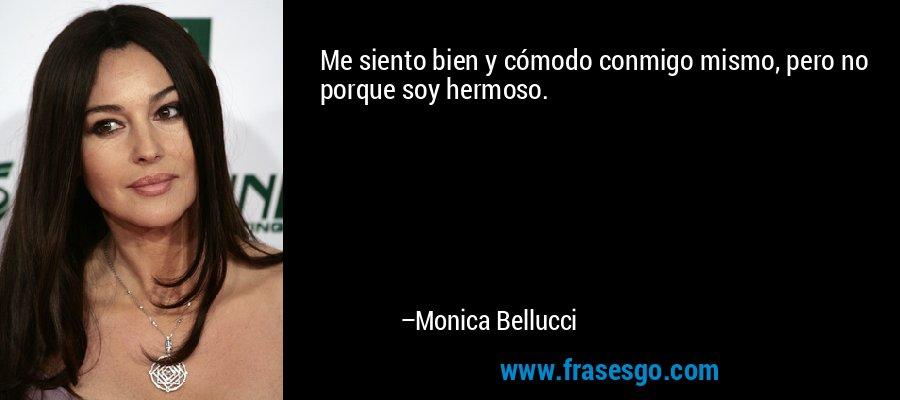 Me siento bien y cómodo conmigo mismo, pero no porque soy hermoso. – Monica Bellucci