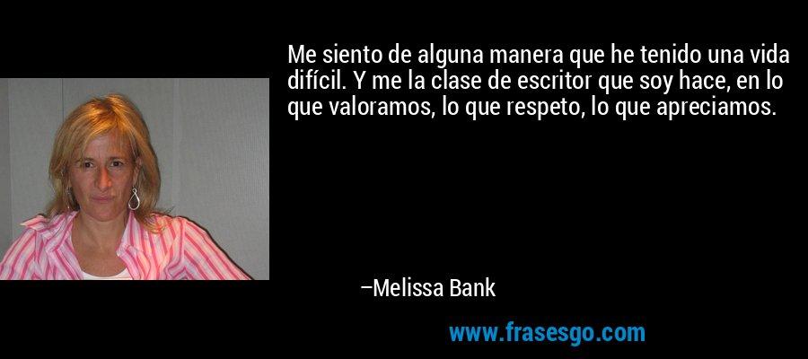 Me siento de alguna manera que he tenido una vida difícil. Y me la clase de escritor que soy hace, en lo que valoramos, lo que respeto, lo que apreciamos. – Melissa Bank
