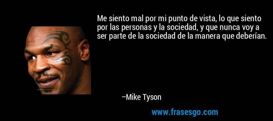 Me siento mal por mi punto de vista, lo que siento por las personas y la sociedad, y que nunca voy a ser parte de la sociedad de la manera que deberían. – Mike Tyson