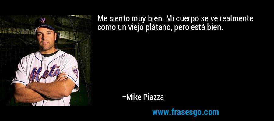 Me siento muy bien. Mi cuerpo se ve realmente como un viejo plátano, pero está bien. – Mike Piazza