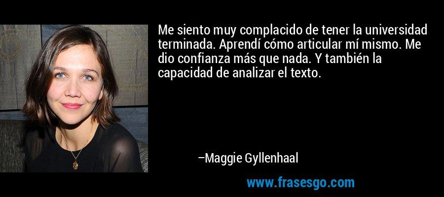 Me siento muy complacido de tener la universidad terminada. Aprendí cómo articular mí mismo. Me dio confianza más que nada. Y también la capacidad de analizar el texto. – Maggie Gyllenhaal
