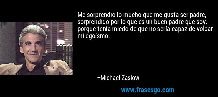 Me sorprendió lo mucho que me gusta ser padre, sorprendido por lo que es un buen padre que soy, porque tenía miedo de que no sería capaz de volcar mi egoísmo. – Michael Zaslow