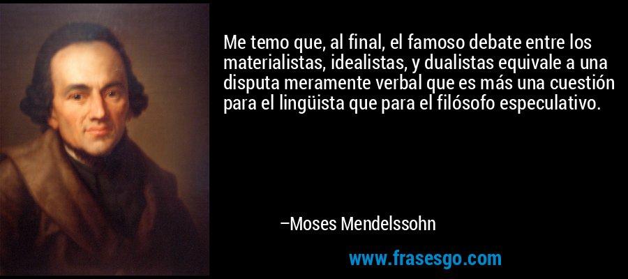 Me temo que, al final, el famoso debate entre los materialistas, idealistas, y dualistas equivale a una disputa meramente verbal que es más una cuestión para el lingüista que para el filósofo especulativo. – Moses Mendelssohn