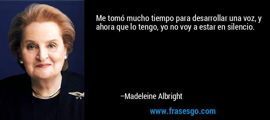 Me tomó mucho tiempo para desarrollar una voz, y ahora que lo tengo, yo no voy a estar en silencio. – Madeleine Albright