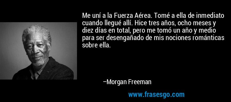 Me uní a la Fuerza Aérea. Tomé a ella de inmediato cuando llegué allí. Hice tres años, ocho meses y diez días en total, pero me tomó un año y medio para ser desengañado de mis nociones románticas sobre ella. – Morgan Freeman