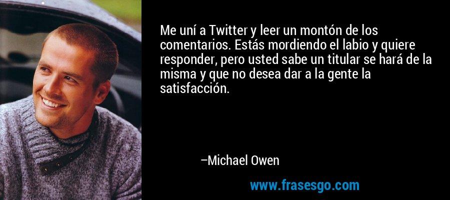 Me uní a Twitter y leer un montón de los comentarios. Estás mordiendo el labio y quiere responder, pero usted sabe un titular se hará de la misma y que no desea dar a la gente la satisfacción. – Michael Owen