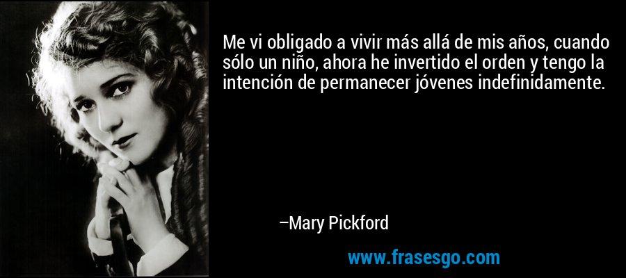 Me vi obligado a vivir más allá de mis años, cuando sólo un niño, ahora he invertido el orden y tengo la intención de permanecer jóvenes indefinidamente. – Mary Pickford
