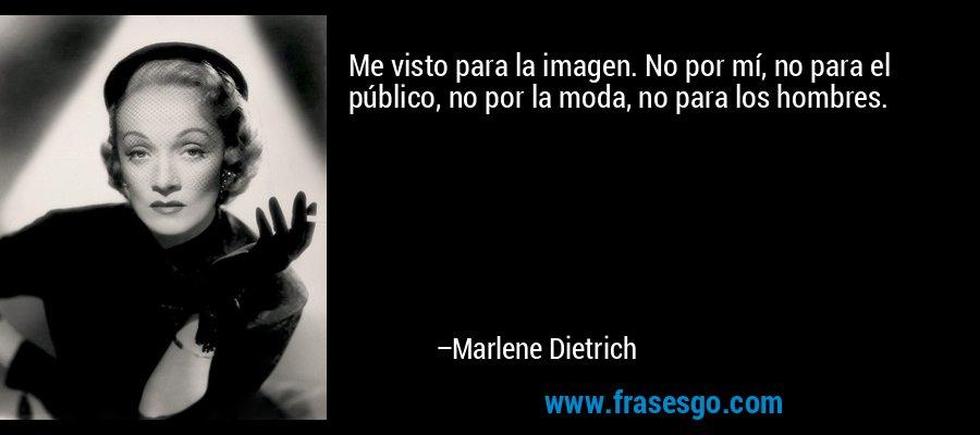 Me visto para la imagen. No por mí, no para el público, no por la moda, no para los hombres. – Marlene Dietrich