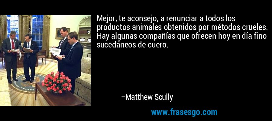 Mejor, te aconsejo, a renunciar a todos los productos animales obtenidos por métodos crueles. Hay algunas compañías que ofrecen hoy en día fino sucedáneos de cuero. – Matthew Scully