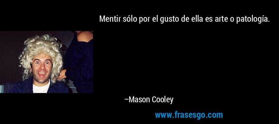Mentir sólo por el gusto de ella es arte o patología. – Mason Cooley