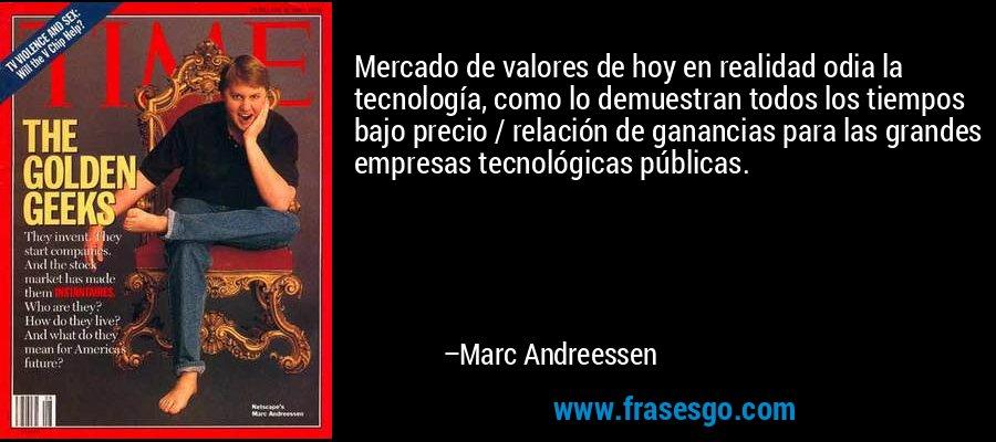 Mercado de valores de hoy en realidad odia la tecnología, como lo demuestran todos los tiempos bajo precio / relación de ganancias para las grandes empresas tecnológicas públicas. – Marc Andreessen