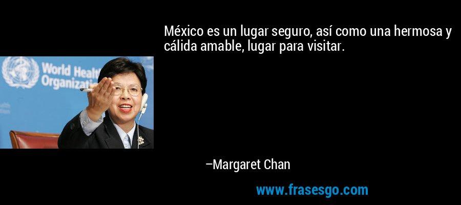 México es un lugar seguro, así como una hermosa y cálida amable, lugar para visitar. – Margaret Chan