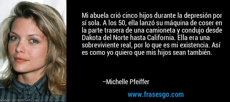 Mi abuela crió cinco hijos durante la depresión por sí sola. A los 50, ella lanzó su máquina de coser en la parte trasera de una camioneta y condujo desde Dakota del Norte hasta California. Ella era una sobreviviente real, por lo que es mi existencia. Así es como yo quiero que mis hijos sean también. – Michelle Pfeiffer